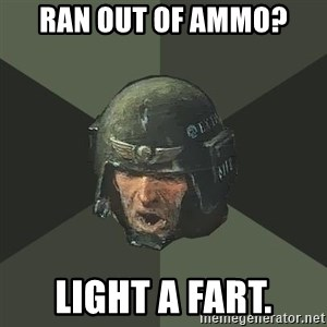 Advice Guardsman - Ran out of ammo? LIght a fart.