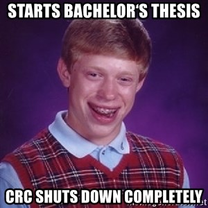 Bad Luck Brian - Starts Bachelor's Thesis CRC shuts down completely