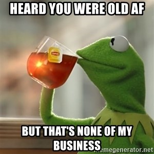 Kermit The Frog Drinking Tea - Heard you were old af But that's none of my business