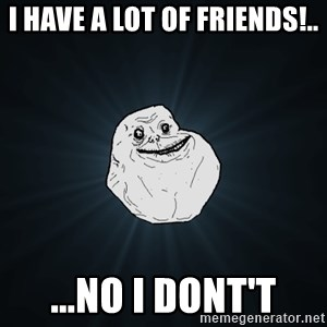 Forever Alone - I have a lot of friends!.. ...No i dont't