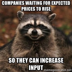 evil raccoon - Companies waiting for expected prices to rise So they can increase input