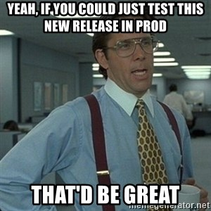 Yeah that'd be great... - yeah, if you could just test this new release in prod that'd be great