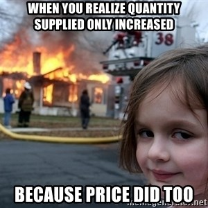 Disaster Girl - When you realize quantity supplied only increased Because price did too