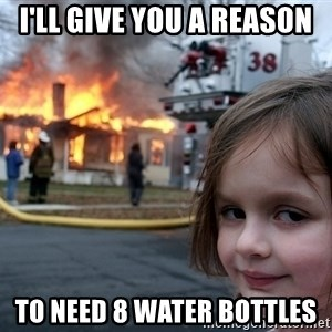 Disaster Girl - I'll give you a reason  to need 8 water bottles