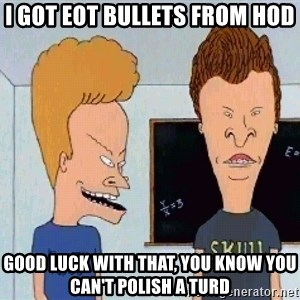 Beavis and butthead - I got EOT bullets from HOD Good luck with that, you know you can't polish a turd