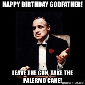 The Godfather - Happy Birthday Godfather! Leave the gun, take the Palermo cake!