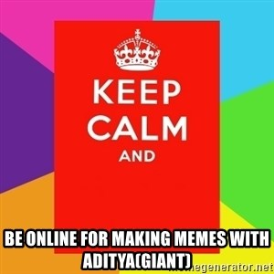 Keep calm and - be online for making memes with aditya(giant)