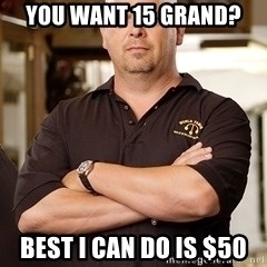Pawn Stars Rick - You want 15 grand? Best I can do is $50