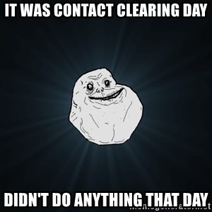 Forever Alone - It was contact clearing day didn't do anything that day