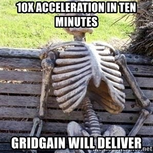 Waiting For Op - 10x ACCELERATION IN TEN MINUTES GRIDGAIN WILL DELIVER