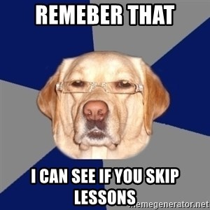 Racist Dawg - Remeber that I can see if you skip lessons