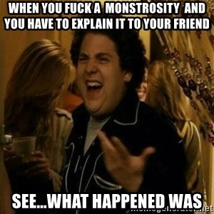 Fuck me right - When you fuck a  monstrosity  and you have to explain it to your friend See...what happened was