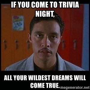 Vote for pedro - If you come to trivia night, all your wildest dreams will come true.