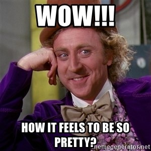 Willy Wonka - WOW!!! How it feels to be so pretty?