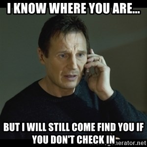 I will Find You Meme - I know where you are... but I will still come find you if you don't check in