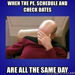 Picard facepalm  - When the PE, Schedule and Check Dates are all the same day
