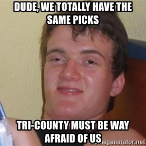 high/drunk guy - Dude, We totally have the same picks Tri-County must be way afraid of us