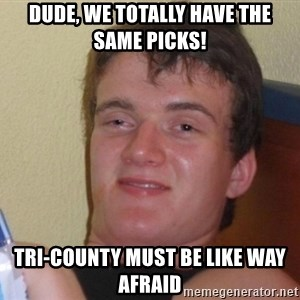 high/drunk guy - Dude, We totally have the same picks! Tri-County must be like way afraid
