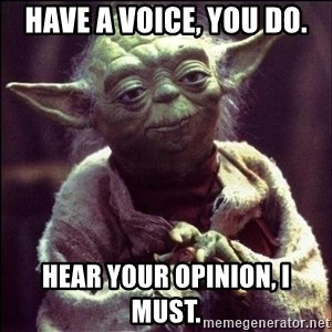 Advice Yoda - Have a voice, you do. Hear your opinion, I must.
