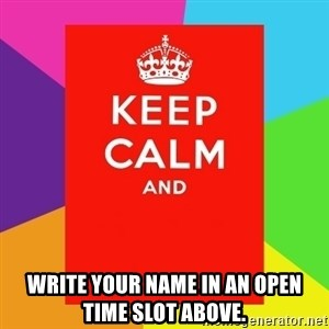 Keep calm and - Write your name in an open time slot above.