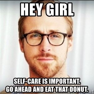 Ryan Gosling Hey Girl 3 - Hey Girl Self-care is important.                 Go ahead and eat that donut.