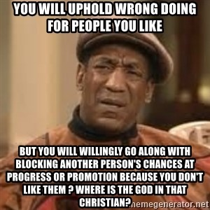 Confused Bill Cosby  - you will uphold wrong doing for people you like but you will willingly go along with blocking another person's chances at progress or promotion because you don't like them ? where is the god in that christian?