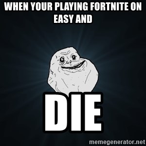 Forever Alone - When your playing Fortnite on easy and DIE