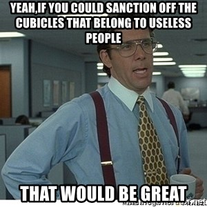 That would be great - yeah,if you could sanction off the cubicles that belong to useless people  That would be great