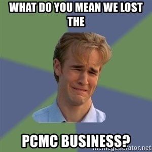 Sad Face Guy - What do you mean we lost the PCMC business?