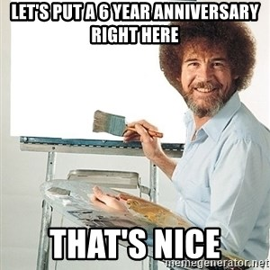 Bob Ross - let's put a 6 year anniversary right here that's nice