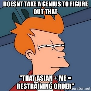 """Futurama Fry - Doesnt take a genius to figure out that """"that asian + me = restraining order"""""""