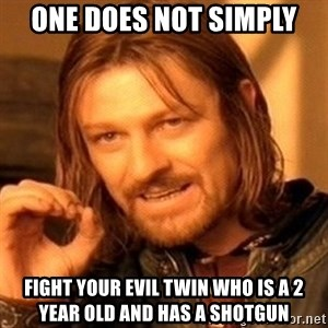 One Does Not Simply - One does not simply fight your evil twin who is a 2 year old and has a shotgun