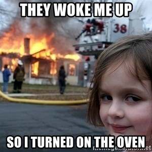 Disaster Girl - They woke me up So I turned on the oven