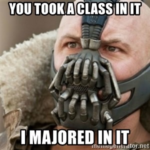 Bane - You took a class in it I MAJORED IN IT