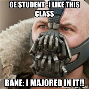 Bane - GE student -I like this class Bane: I majored in it!!