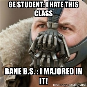 Bane - GE Student: I hate this class Bane B.S. : I majored in it!