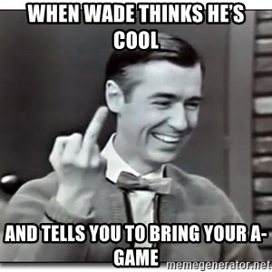 Mr Rogers gives the finger - When wade thinks he's cool And tells you to bring your A-Game