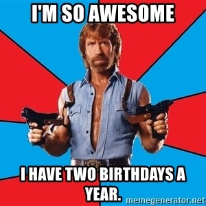 Chuck Norris  - I'm so awesome I have two birthdays a year.