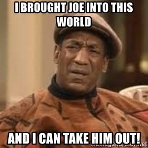 Confused Bill Cosby  - I brought joe into this world and I can take him out!