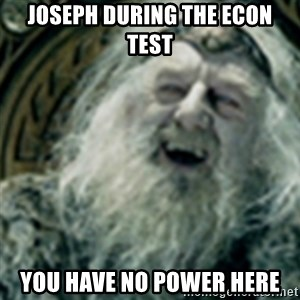 you have no power here - Joseph during the Econ test You have no power here