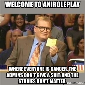 Welcome to Whose Line - welcome to aniroleplay where everyone is cancer, the admins don't give a shit, and the stories don't matter.