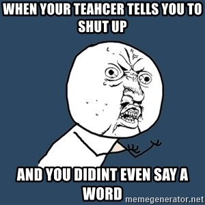 Y U No - When Your Teahcer Tells You To Shut Up AND YOU DIDINT EVEN SAY A WORD