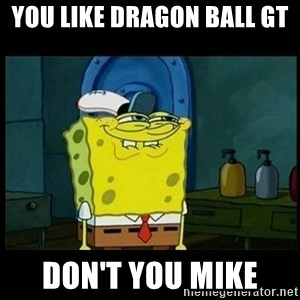 Don't you, Squidward? - You Like Dragon Ball GT  Don't You Mike