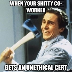 Patrick Bateman With Axe - When your shitty co-worker Gets an unethical cert
