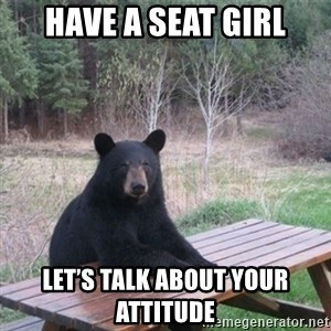 Patient Bear - Have a seat girl Let's talk about your attitude