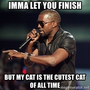 Kanye - imma let you finish but my cat is the cutest cat of all time