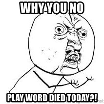 Y U SO - Why you no Play word died today?!