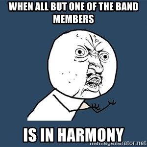 Y U No - when all but one of the band members is in harmony