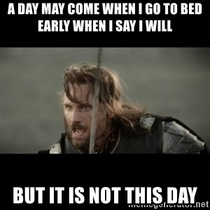 But it is not this Day ARAGORN - A day may come when I go to bed early when I say I will But it is not this day