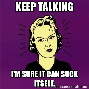 PMS woman - Keep talking I'm sure it can suck itself.